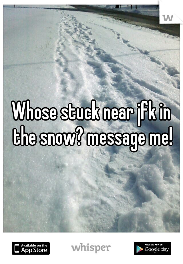 Whose stuck near jfk in the snow? message me!