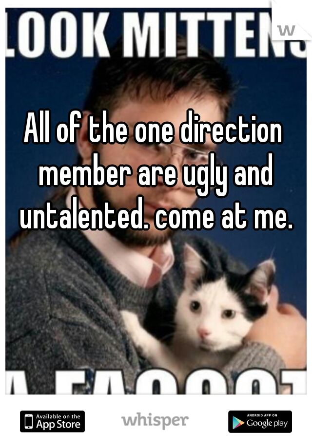 All of the one direction member are ugly and untalented. come at me.