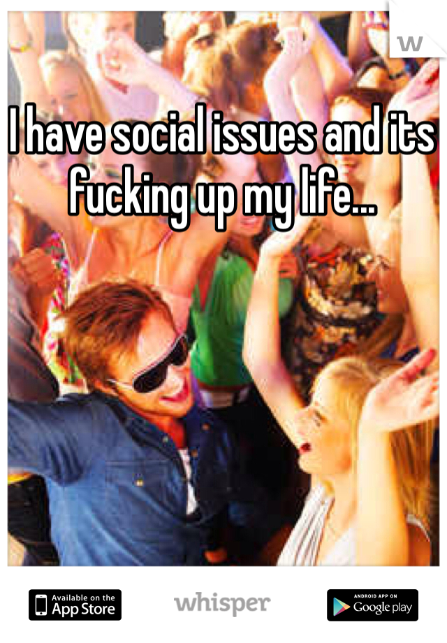 I have social issues and its fucking up my life...