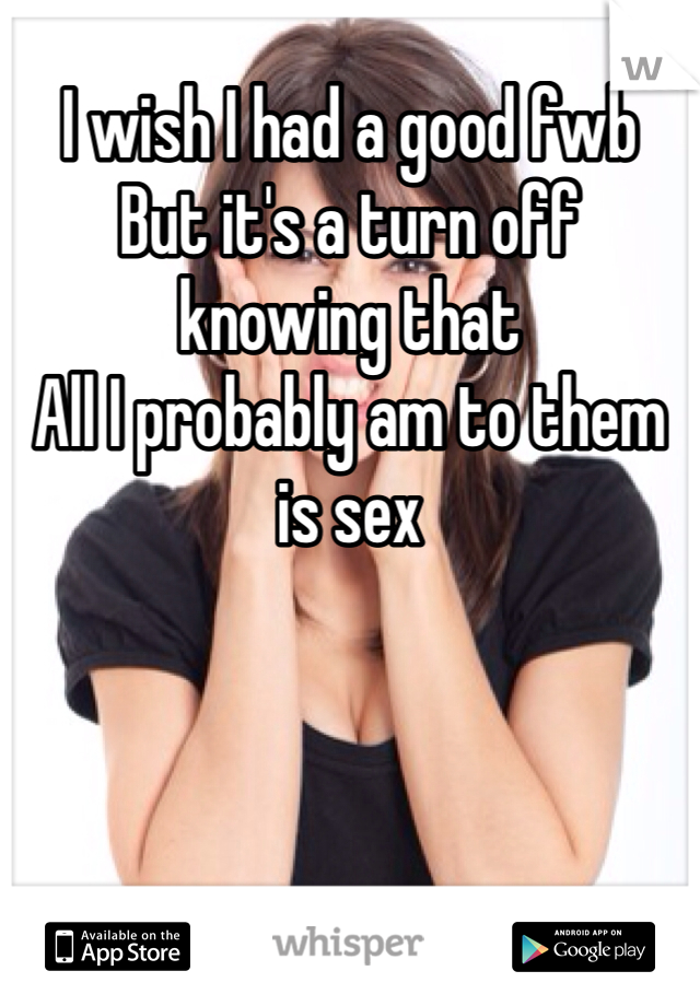 I wish I had a good fwb  But it's a turn off knowing that  All I probably am to them is sex
