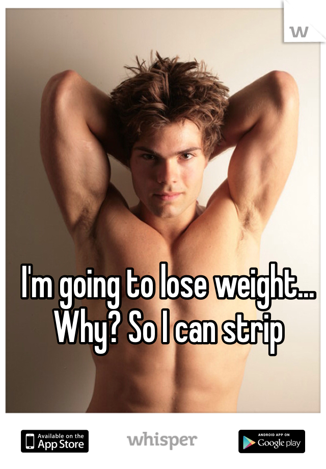 I'm going to lose weight... Why? So I can strip