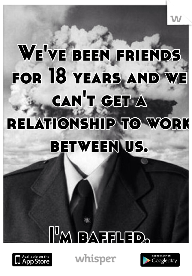 We've been friends for 18 years and we can't get a relationship to work between us.     I'm baffled.