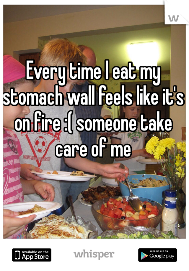 Every time I eat my stomach wall feels like it's on fire :( someone take care of me