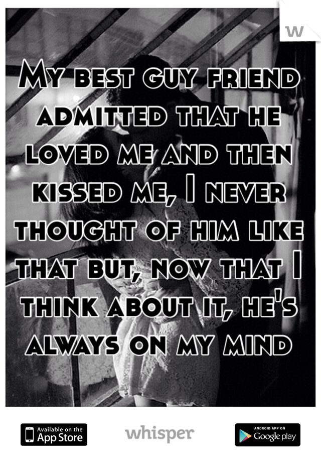 My best guy friend admitted that he loved me and then kissed me, I never thought of him like that but, now that I think about it, he's always on my mind