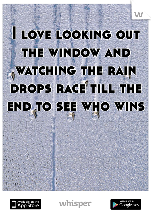 I love looking out the window and watching the rain drops race till the end to see who wins