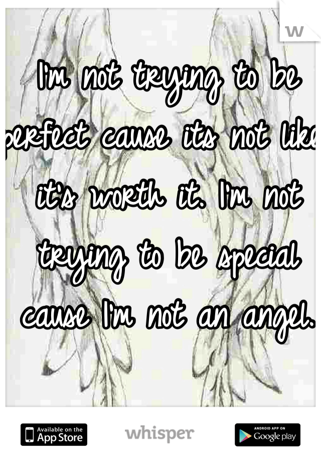 I'm not trying to be perfect cause its not like it's worth it. I'm not trying to be special cause I'm not an angel.
