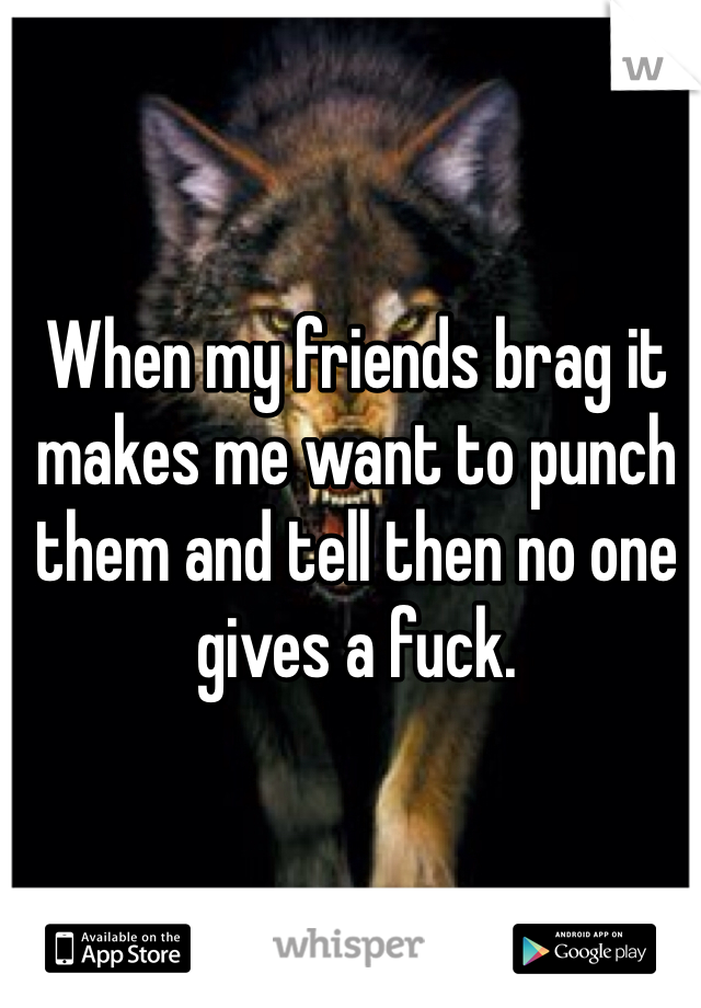 When my friends brag it makes me want to punch them and tell then no one gives a fuck.
