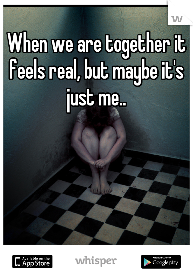 When we are together it feels real, but maybe it's just me..