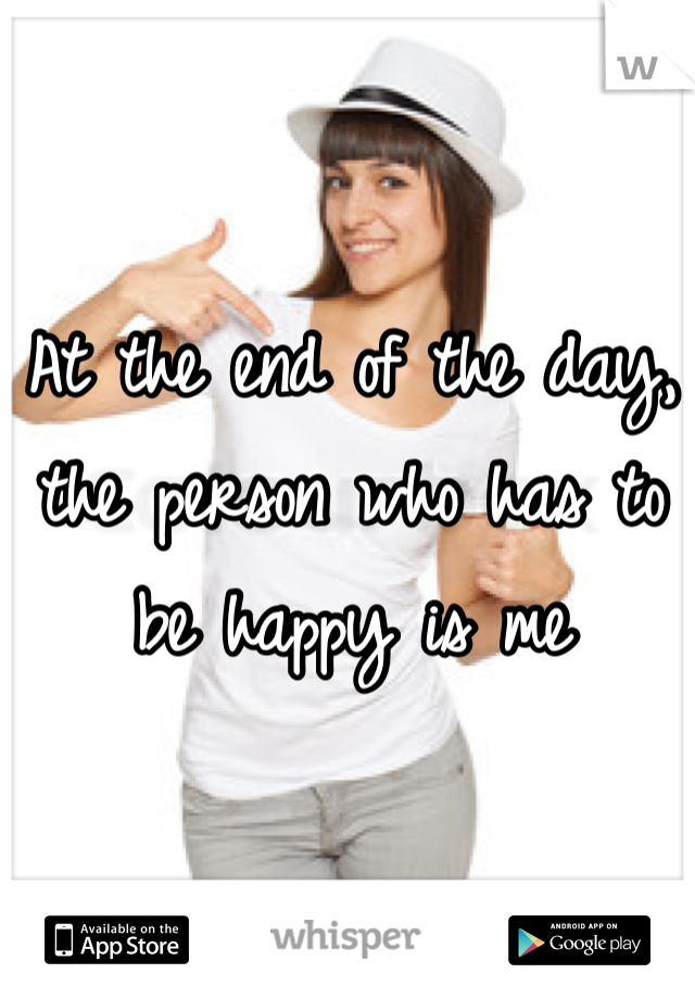 At the end of the day, the person who has to be happy is me