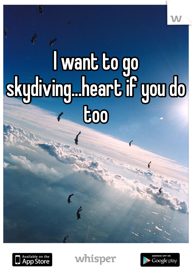 I want to go skydiving...heart if you do too