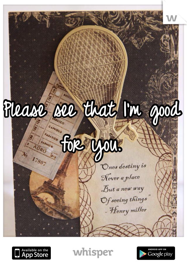 Please see that I'm good for you.
