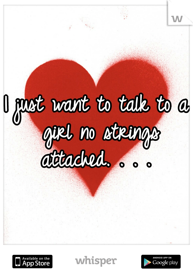 I just want to talk to a girl no strings attached. . . .