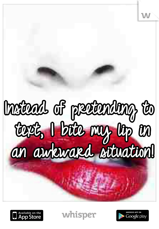 Instead of pretending to text, I bite my lip in an awkward situation!