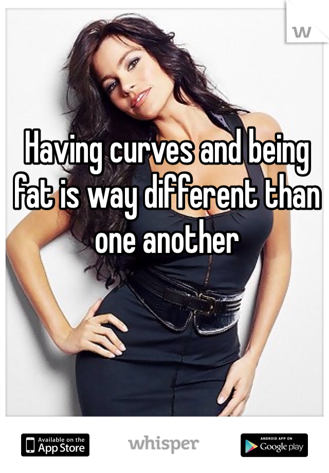Having curves and being fat is way different than one another