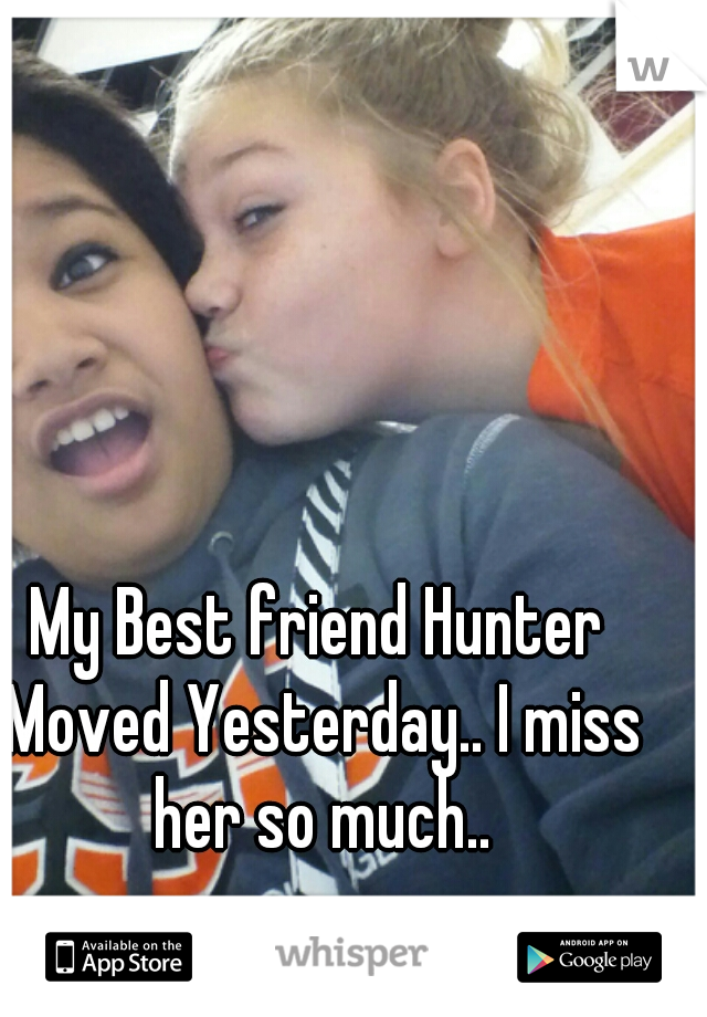 My Best friend Hunter Moved Yesterday.. I miss her so much..