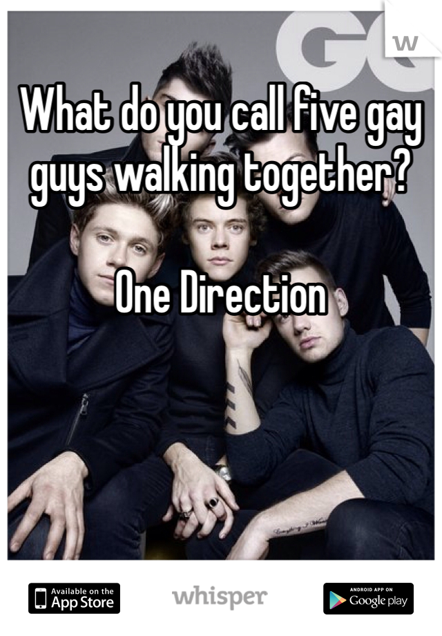 What do you call five gay guys walking together?    One Direction