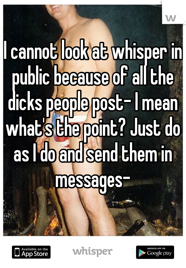 I cannot look at whisper in public because of all the dicks people post- I mean what's the point? Just do as I do and send them in messages-