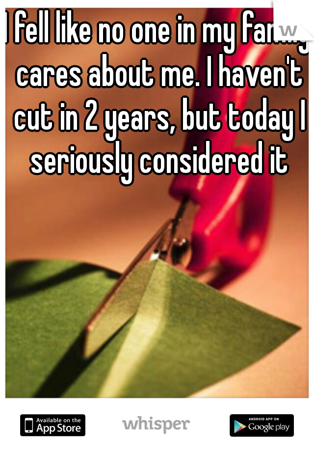 I fell like no one in my family cares about me. I haven't cut in 2 years, but today I seriously considered it