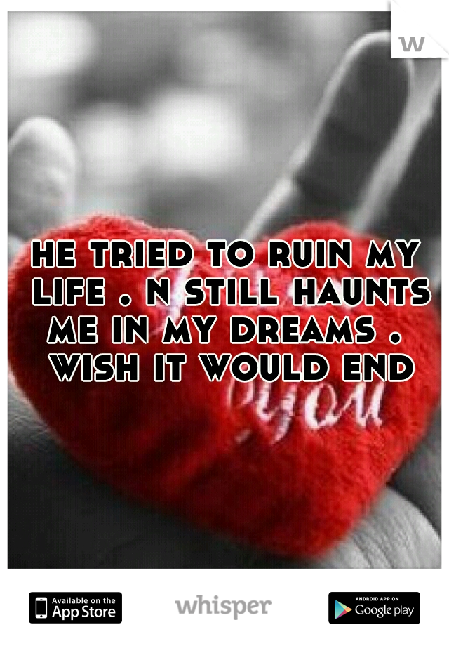 he tried to ruin my life . n still haunts me in my dreams .  wish it would end