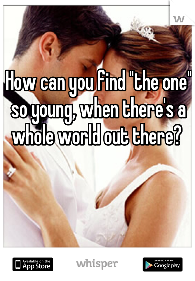 """How can you find """"the one"""" so young, when there's a whole world out there?"""