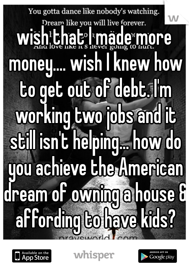 wish that I made more money.... wish I knew how to get out of debt. I'm working two jobs and it still isn't helping... how do you achieve the American dream of owning a house & affording to have kids?