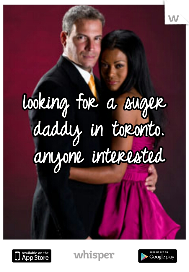 looking for a suger daddy in toronto. anyone interested