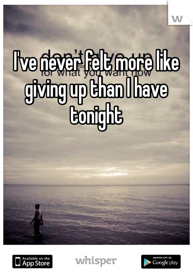 I've never felt more like giving up than I have tonight