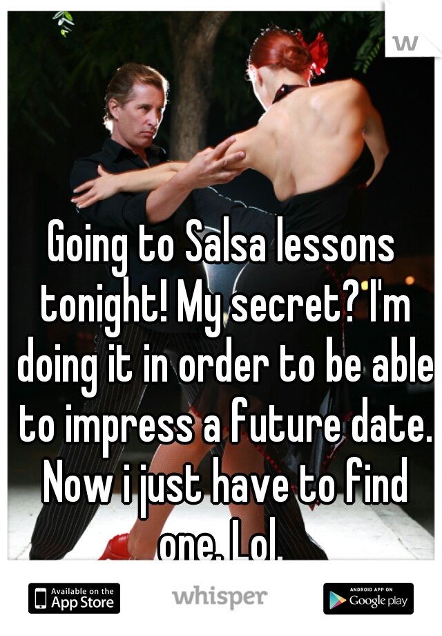 Going to Salsa lessons tonight! My secret? I'm doing it in order to be able to impress a future date. Now i just have to find one. Lol.