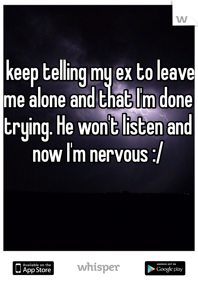 I keep telling my ex to leave me alone and that I'm done trying. He won't listen and now I'm nervous :/