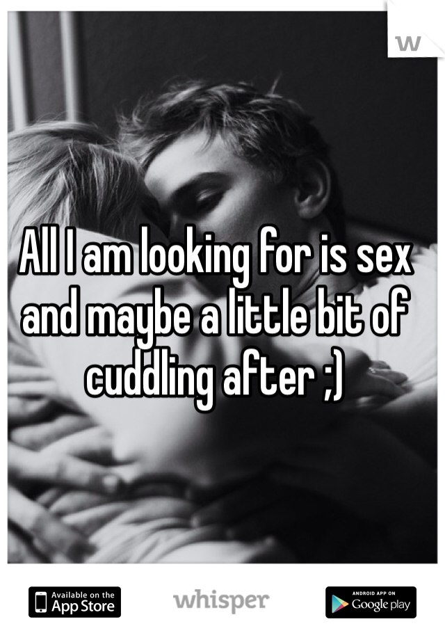 All I am looking for is sex and maybe a little bit of cuddling after ;)