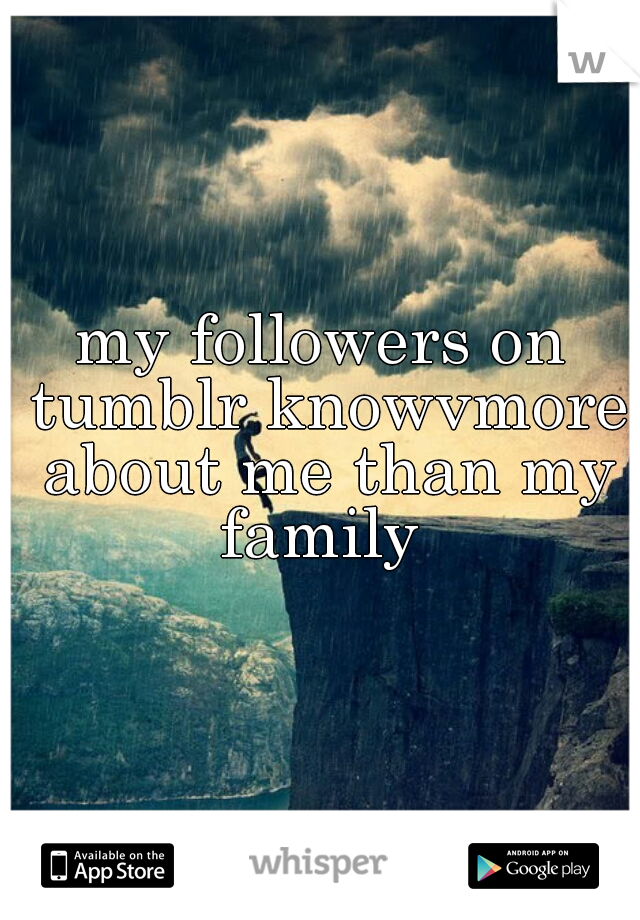 my followers on tumblr knowvmore about me than my family