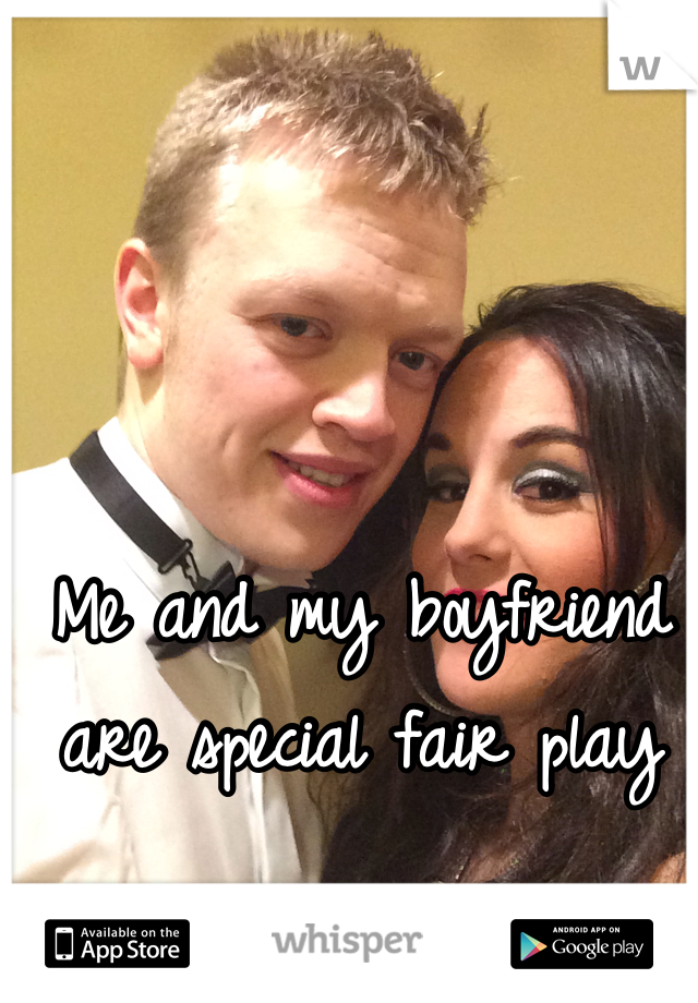 Me and my boyfriend are special fair play