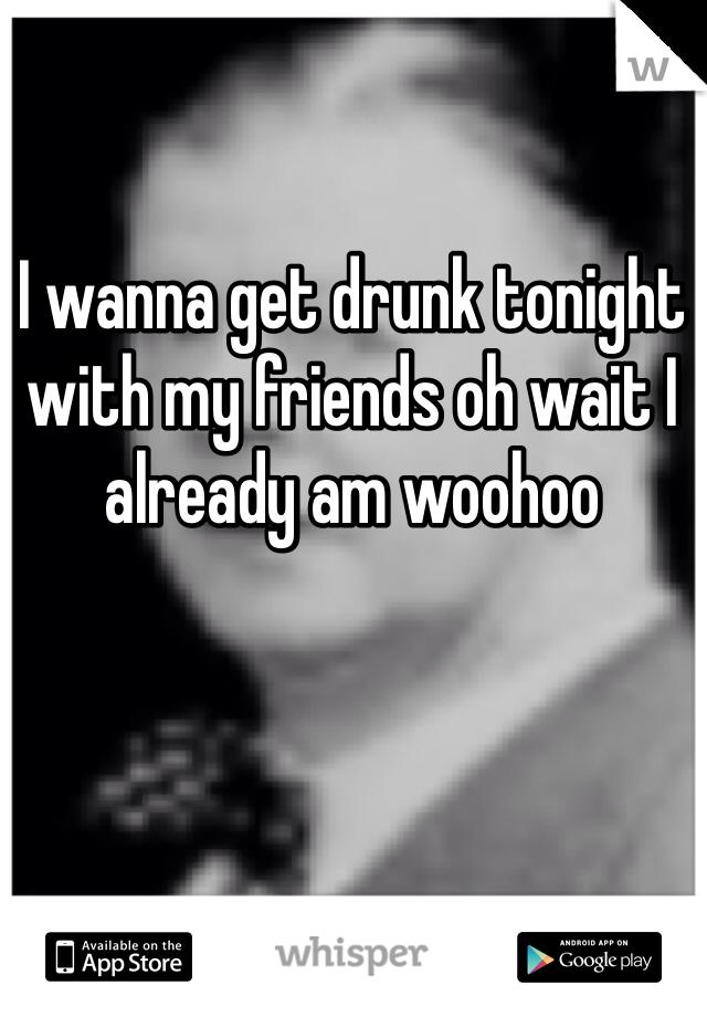 I wanna get drunk tonight with my friends oh wait I already am woohoo