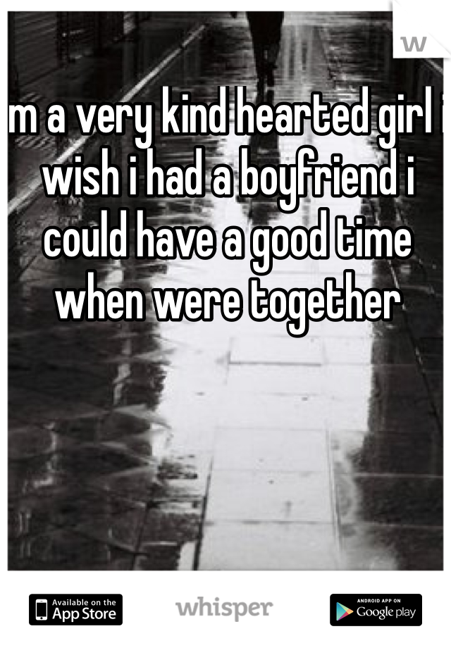 Im a very kind hearted girl i wish i had a boyfriend i could have a good time when were together