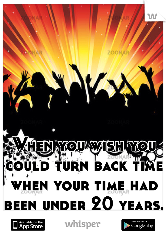 When you wish you could turn back time when your time had been under 20 years.