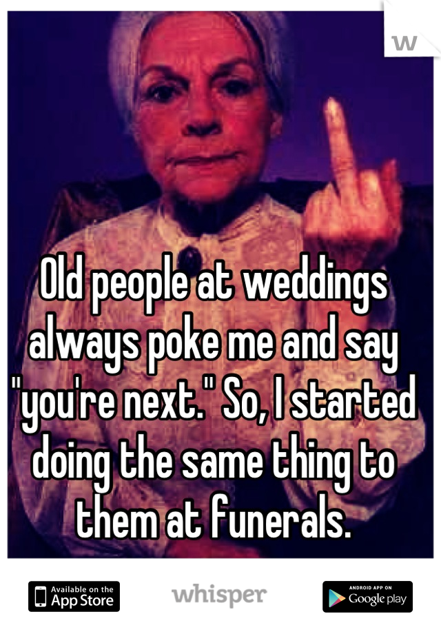 """Old people at weddings always poke me and say """"you're next."""" So, I started doing the same thing to them at funerals."""