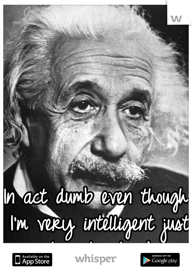 In act dumb even though I'm very intelligent just to get noticed