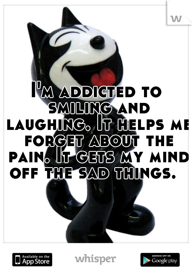 I'm addicted to smiling and laughing. It helps me forget about the pain. It gets my mind off the sad things.