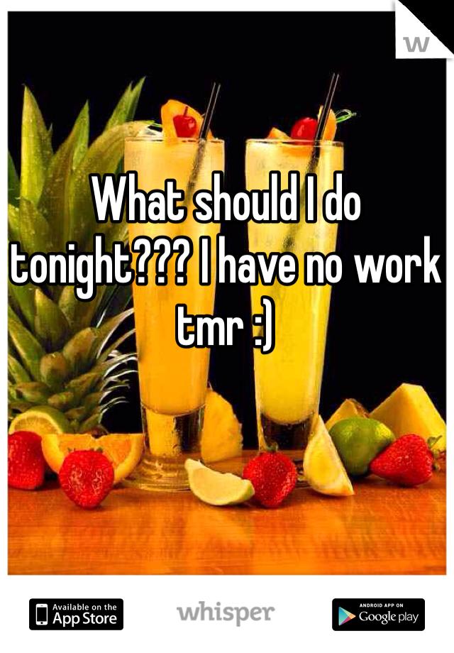 What should I do tonight??? I have no work tmr :)