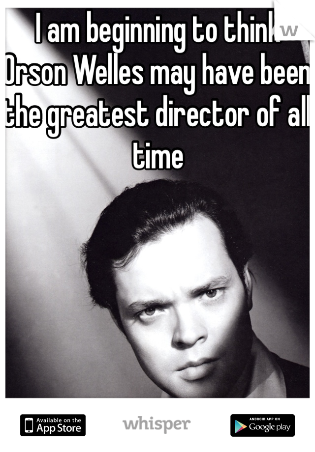 I am beginning to think Orson Welles may have been the greatest director of all time