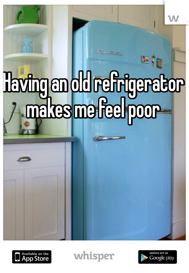 Having an old refrigerator makes me feel poor