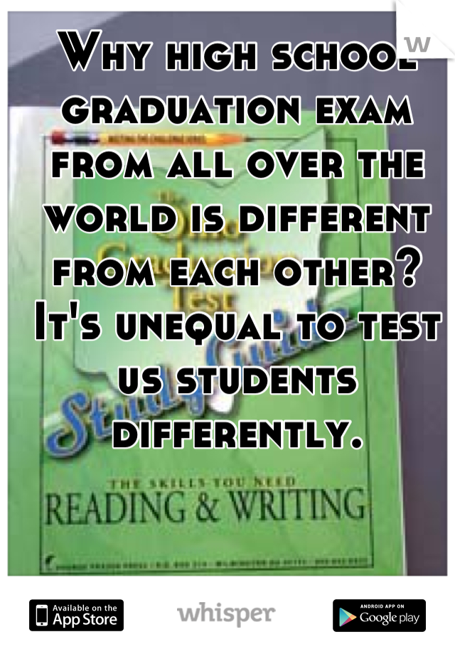 Why high school graduation exam from all over the world is different from each other? It's unequal to test us students differently.