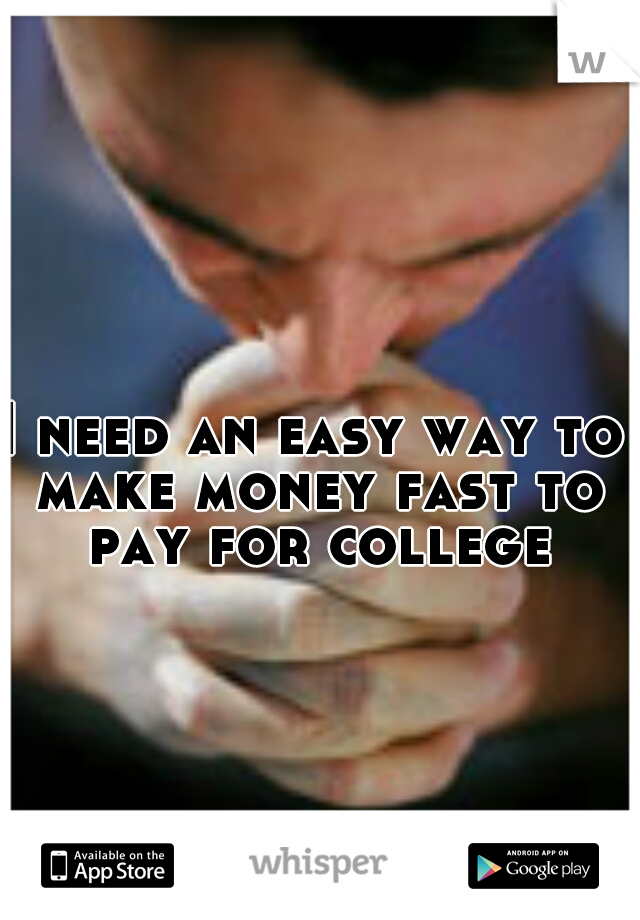 I need an easy way to make money fast to pay for college