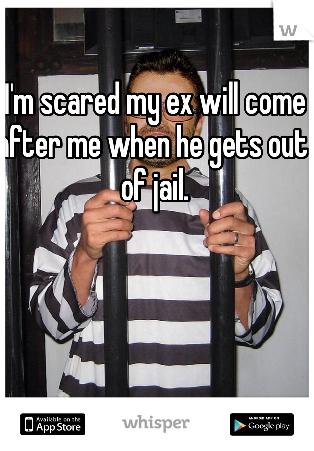 I'm scared my ex will come after me when he gets out of jail.