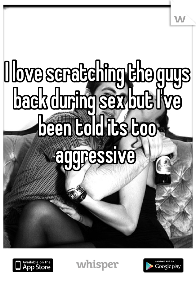 I love scratching the guys back during sex but I've been told its too aggressive