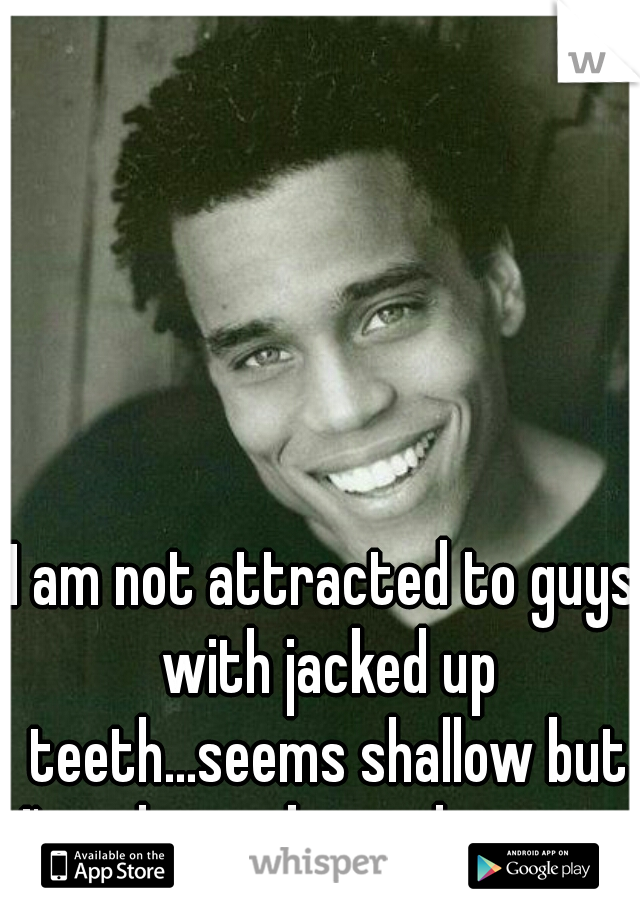 I am not attracted to guys with jacked up teeth...seems shallow but I've always been that way.