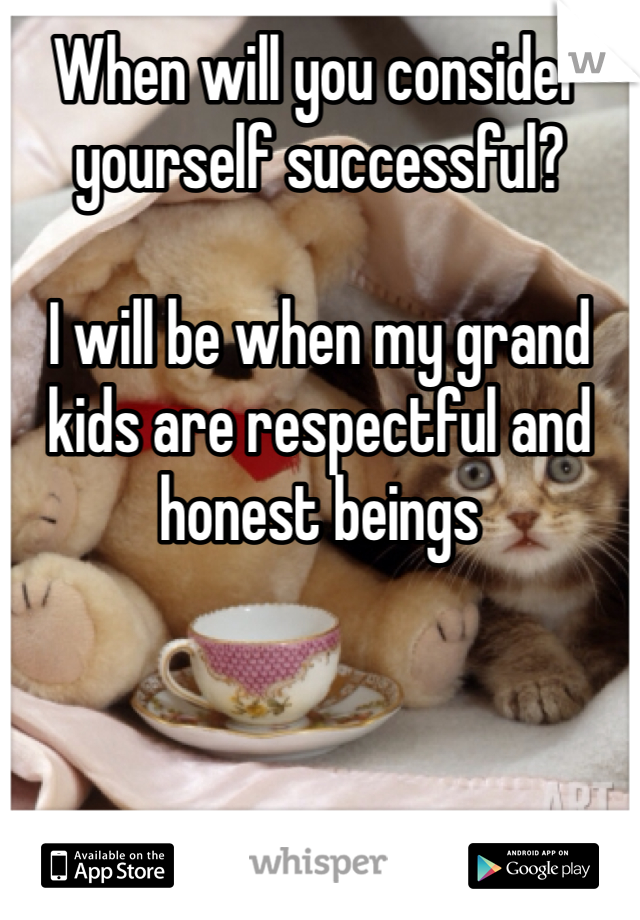 When will you consider yourself successful?   I will be when my grand kids are respectful and honest beings