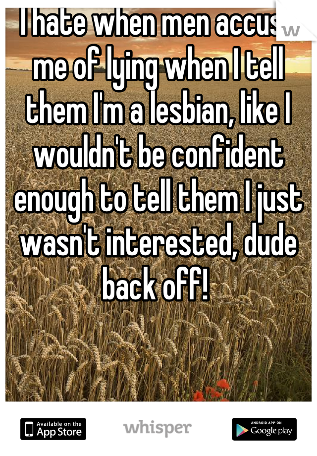 I hate when men accuse me of lying when I tell them I'm a lesbian, like I wouldn't be confident enough to tell them I just wasn't interested, dude back off!