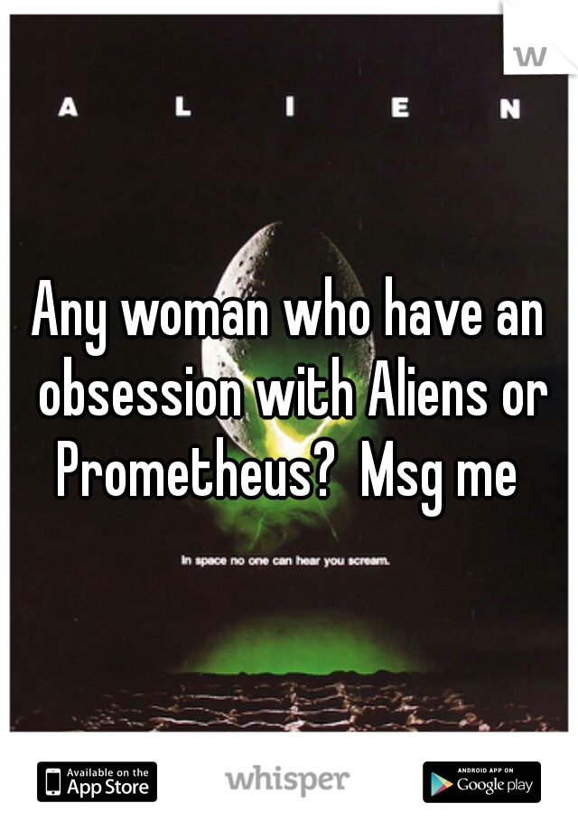 Any woman who have an obsession with Aliens or Prometheus?  Msg me