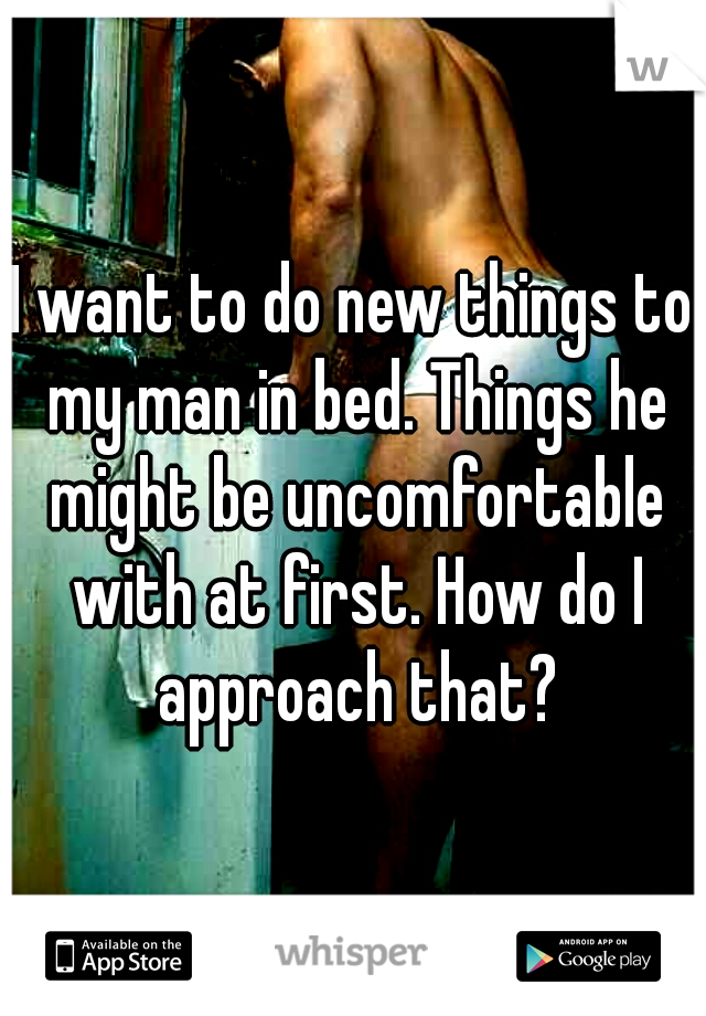 I want to do new things to my man in bed. Things he might be uncomfortable with at first. How do I approach that?